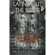 Laying Out the Bones: Death and Dying in the Modern Irish Novel from James Joyce to Anne Enright, Paperback/Bridget English