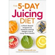 The 5-Day Juicing Diet: A Plant-Based Program to Achieve Lasting Weight Loss & Long Term Health, Paperback/Megan Roosevelt Rdn