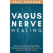 Vagus Nerve Healing: Easy and Inexpensive Vagus Nerve Stimulating Exercises That Activate Your Body's Natural Self-Healing Power, Paperback/Paul Coogan