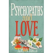 Psychopaths and Love: Psychopaths Aren't Capable of Love. Find Out What Happens When They Target Someone Who Is., Paperback/Adelyn Birch