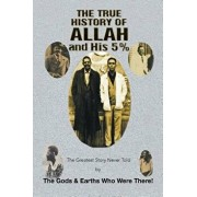 The True History of Allah and His 5%: The Greatest Story Never Told by the Gods & Earths Who Were There!, Paperback/The Gods &. Earths Who Were There!