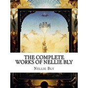 The Complete Works of Nellie Bly, Paperback/Nellie Bly