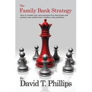 The Family Bank Strategy: How to Create Your Own Personal Tax-Free Bank and Protect Your Estate from Creditors and Predators, Paperback/David T. Phillips