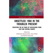Unsettled 1968 in the Troubled Present: Revisiting the 50 Years of Discussions from East and Central Europe, Hardcover/Aleksandra Konarzewska