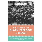The Struggle for Black Freedom in Miami: Civil Rights and America's Tourist Paradise, 1896-1968, Hardcover/Chanelle Nyree Rose