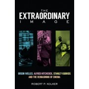 The Extraordinary Image: Orson Welles, Alfred Hitchcock, Stanley Kubrick, and the Reimagining of Cinema, Hardcover