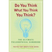 Do You Think What You Think You Think?: The Ultimate Philosophical Handbook, Paperback