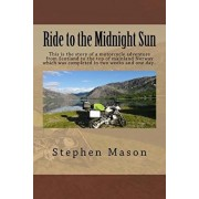 Ride to the Midnight Sun -: This is the story of a motorcycle adventure from Scotland to the top of mainland Norway which was completed in two wee, Paperback/Stephen B. Mason
