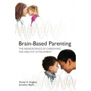 Brain-Based Parenting: The Neuroscience of Caregiving for Healthy Attachment, Hardcover