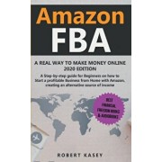 Amazon FBA: A Real Way to Make Money Online - 2020 edition - A Step-by-Step Guide for Beginners on How to Start a Profitable Busin, Paperback/Robert Kasey