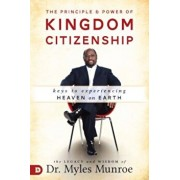 The Principle and Power of Kingdom Citizenship: Keys to Experiencing Heaven on Earth, Hardcover/Myles Munroe