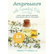 Acupressure with Essential Oils: A Self-Care Guide to Enhance Your Health and Lift Your Spirit--Includes 24 Common Conditions, Paperback/Merina Ty-Kisera