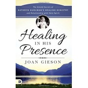 Healing in His Presence: The Untold Secrets of Kathryn Kuhlman's Healing Ministry and Relationship with Holy Spirit, Paperback