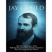 Jay Gould: The Life and Legacy of the Railroad Executive Who Became America's Most Notorious Robber Baron, Paperback/Charles River Editors