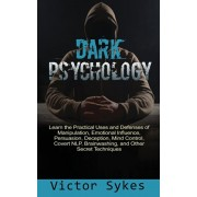 Dark Psychology: Learn the Practical Uses and Defenses of Manipulation, Emotional Influence, Persuasion, Deception, Mind Control, Cover, Paperback/Victor Sykes