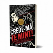 Crede-ma, te mint! Confesiunile unui manipulator media/Ryan Holiday