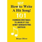 How 'Not' to Write a Hit Song!: 101 Common Mistakes to Avoid If You Want Songwriting Success, Paperback/Brian Oliver