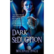 Dark Seduction: The Dark Truth about Seduction and How to Use It to Get What You Want from Love, Sex, Relationships and Romance, Paperback/Michael Pace