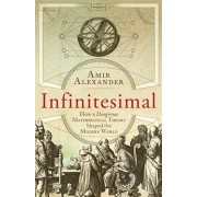 Infinitesimal. How a Dangerous Mathematical Theory Shaped the Modern World, Paperback/Amir Alexander