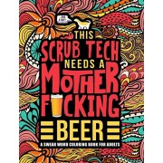 This Scrub Tech Needs a Mother Fcking Beer: A Swear Word Coloring Book for Adults: A Funny Adult Coloring Book for Surgical Technologists for Stress, Paperback/Honey Badger Coloring