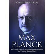 Max Planck: The Life and Legacy of the Influential German Physicist Who Pioneered Quantum Theory, Paperback/Charles River Editors