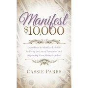 Manifest $10,000: Learn How to Manifest 10,000 by Using the Law of Attraction and Improving Your Money Mindset, Paperback