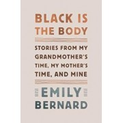 Black Is the Body: Stories from My Grandmother's Time, My Mother's Time, and Mine, Hardcover/Emily Bernard