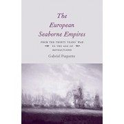 The European Seaborne Empires: From the Thirty Years' War to the Age of Revolutions, Hardcover/Gabriel Paquette
