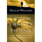 Living in Christ's Presence: Final Words on Heaven and the Kingdom of God, Paperback/Dallas Willard