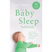 The Baby Sleep Solution: The Stay and Support Method to Help Your Baby Sleep Through the Night, Paperback/Lucy Wolfe