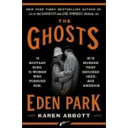 The Ghosts of Eden Park: The Bootleg King, the Women Who Pursued Him, and the Murder That Shocked Jazz-Age America, Hardcover/Karen Abbott