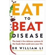 Eat to Beat Disease. The Bodys Five Defence Systems and the Foods that Could Save Your Life/William Li