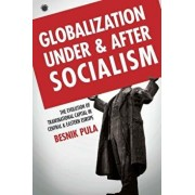 Globalization Under and After Socialism: The Evolution of Transnational Capital in Central and Eastern Europe, Hardcover/Besnik Pula