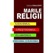 Marile Religii. Iudaismul. Crestinimul. Islamismul. Hinduismul si Budhismul/Philippe Gaudin