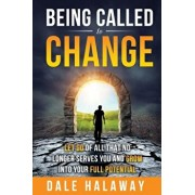 Being Called to Change: Let Go of All That No Longer Serves You and Grow Into Your Full Potential, Paperback/Dale Halaway