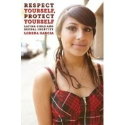 Respect Yourself, Protect Yourself: Latina Girls and Sexual Identity, Paperback/Lorena Garcia