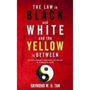 The Law In Black And White And The Yellow In Between: An Asian Lawyer's Experience Of The Law In A Western World, Paperback/Raymond W. H. Tan