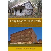 Long Road to Hard Truth: The 100 Year Mission to Create the National Museum of African American History and Culture, Paperback/Robert Leon Wilkins