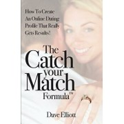 The Catch Your Match Formula: How to Create an Online Dating Profile That Really Gets Results!, Paperback/Dave Elliott