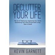 Declutter Your Life: The Art of Tidying Up, Organizing Your Home, Decluttering Your Mind, and Minimalist Living (Less Is More!), Paperback/Kevin Garnett