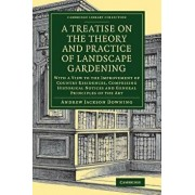 A Treatise on the Theory and Practice of Landscape Gardening: With a View to the Improvement of Country Residences, Comprising Historical Notices and, Paperback/Andrew Jackson Downing