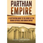 Parthian Empire: A Captivating Guide to the Enemy of the Roman Republic and Roman Empire, Paperback/Captivating History