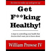Get Fking Healthy!: 4 Steps to Controlling Your Health That Doctors Don't Want You to Know about/William Errol Prowse IV