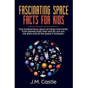 Fascinating Space Facts for Kids: Two Hundred Facts about All Things Interstellar. from Planets Both Near and Far, Our Sun, the Stars and All the Spac, Paperback/J. M. Castle