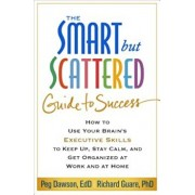 The Smart But Scattered Guide to Success: How to Use Your Brain's Executive Skills to Keep Up, Stay Calm, and Get Organized at Work and at Home, Paperback/Peg Dawson