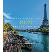 Fifty Places to Run Before You Die: Running Experts Share the World's Greatest Destinations, Hardcover
