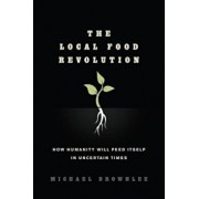 The Local Food Revolution: How Humanity Will Feed Itself in Uncertain Times, Paperback/Michael Brownlee