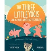 The Three Little Yogis and the Wolf Who Lost His Breath: A Fairy Tale to Help You Feel Better, Hardcover/Susan Verde