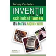 Inventii care au schimbat lumea. De la roata la masina de calcul, Vol. 1/Rodney Castleden