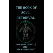 The Book of Soul Retrieval: How to Use Magick to Heal Your Soul, Paperback/Enoch B. Petrucelly